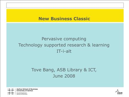 New Business Classic Pervasive computing Technology supported research & learning IT-i-alt Tove Bang, ASB Library & ICT, June 2008.