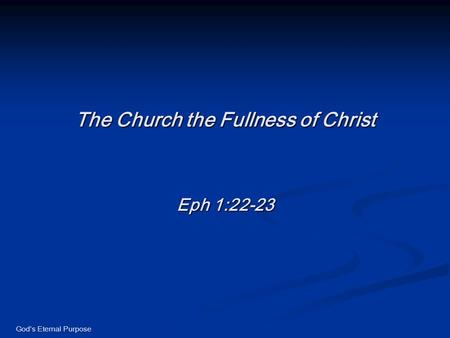 God's Eternal Purpose The Church the Fullness of Christ Eph 1:22-23.