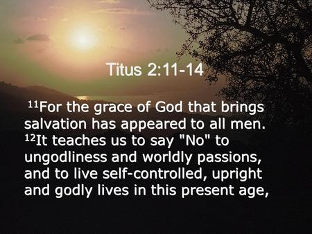 Titus 2:11-14 11 For the grace of God that brings salvation has appeared to all men. 12 It teaches us to say No to ungodliness and worldly passions,