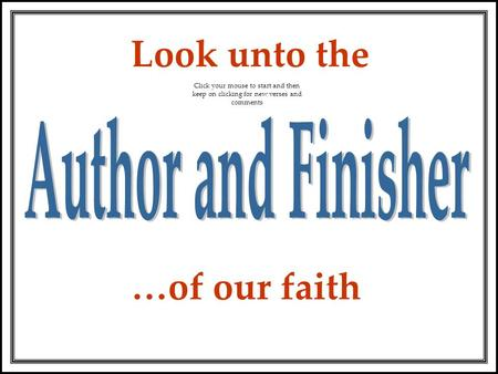 …of our faith Look unto the Click your mouse to start and then keep on clicking for new verses and comments.
