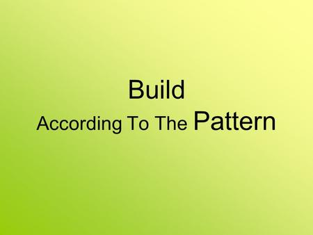 Build According To The Pattern. What Is A Pattern? To a builder --- a blueprint To a seamstress --- a pattern To a manufacturer --- the spec's What happens.