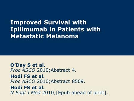Improved Survival with Ipilimumab in Patients with Metastatic Melanoma O'Day S et al. Proc ASCO 2010;Abstract 4. Hodi FS et al. Proc ASCO 2010;Abstract.