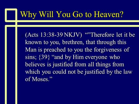 "Why Will You Go to Heaven? n (Acts 13:38-39 NKJV) """"Therefore let it be known to you, brethren, that through this Man is preached to you the forgiveness."