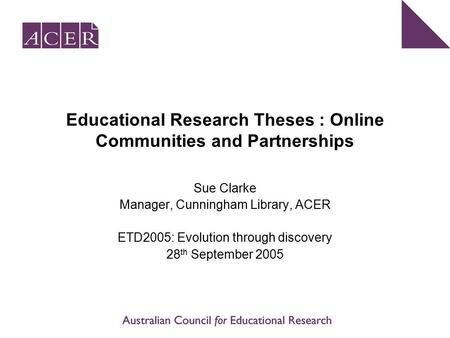 Educational Research Theses : Online Communities and Partnerships Sue Clarke Manager, Cunningham Library, ACER ETD2005: Evolution through discovery 28.