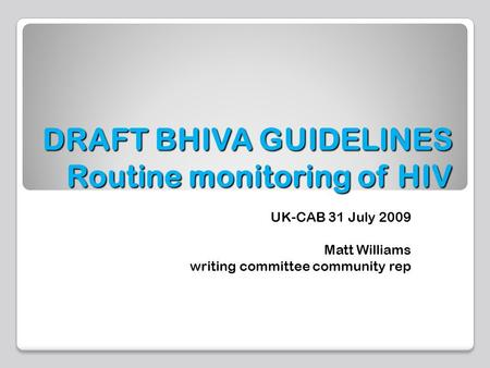 DRAFT BHIVA GUIDELINES Routine monitoring of HIV UK-CAB 31 July 2009 Matt Williams writing committee community rep.