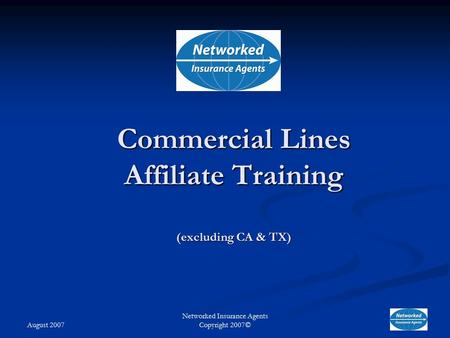 August 2007 Networked Insurance Agents Copyright 2007© Commercial Lines Affiliate Training (excluding CA & TX)