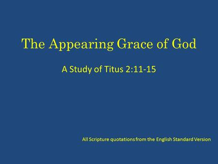 The Appearing Grace of God A Study of Titus 2:11-15 All Scripture quotations from the English Standard Version.