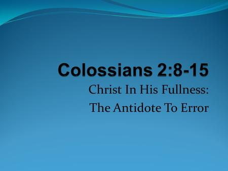 Christ In His Fullness: The Antidote To Error. Either Christ or The Stoichia Colossians 2:8 See to it that no one takes you captive through (the) philosophy.