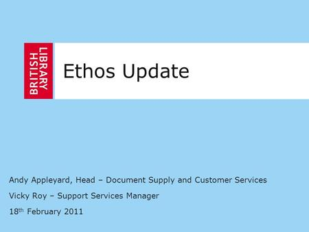 Andy Appleyard, Head – Document Supply and Customer Services Vicky Roy – Support Services Manager 18 th February 2011 Ethos Update.