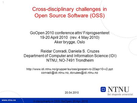 1 20.04.2010 X-discipllnarity in OSS; GoOpen, 20 Apr. 2010 Cross-disciplinary challenges in Open Source Software (OSS) GoOpen 2010 conference attn/ Friprogsenteret.