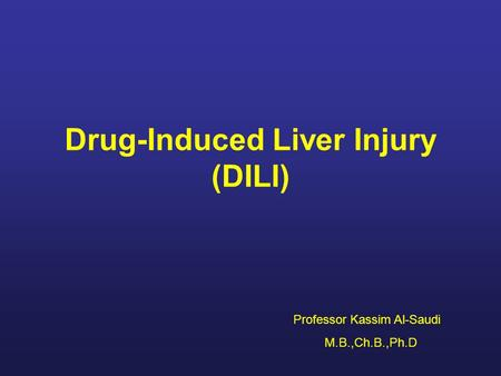 Drug-Induced Liver Injury (DILI) Professor Kassim Al-Saudi M.B.,Ch.B.,Ph.D.
