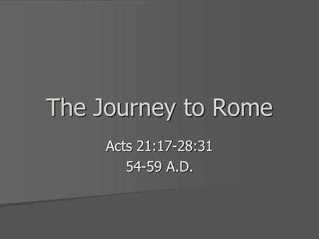 The Journey to Rome Acts 21:17-28:31 54-59 A.D.. Paul's Arrest in Jerusalem Paul makes a report to the Church leaders Paul makes a report to the Church.