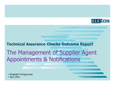 Elizabeth Montgomerie April 2010 Technical Assurance Checks Outcome Report The Management of Supplier Agent Appointments & Notifications.