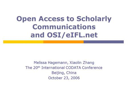 Open Access to Scholarly Communications and OSI/eIFL.net Melissa Hagemann, Xiaolin Zhang The 20 th International CODATA Conference Beijing, China October.