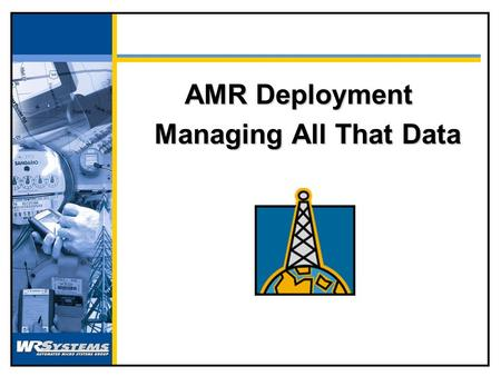 AMR Deployment Managing All That Data The Typical Process Buy Meter Test Meter Ship Meter Issue Install Setup Account Start Billing Remov e Meter.
