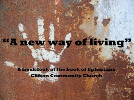 """A new way of living"" A fresh look at the book of Ephesians Clifton Community Church."