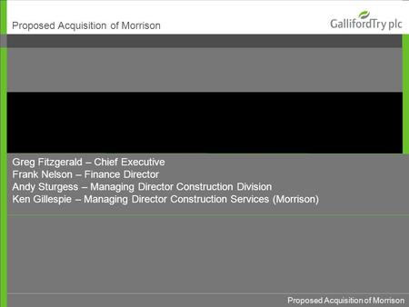 Proposed Acquisition of Morrison Greg Fitzgerald – Chief Executive Frank Nelson – Finance Director Andy Sturgess – Managing Director Construction Division.