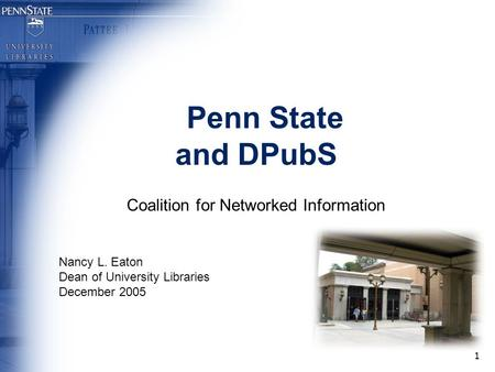 1 Penn State and DPubS Coalition for Networked Information Nancy L. Eaton Dean of University Libraries December 2005.
