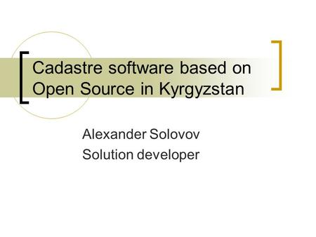 Cadastre software based on Open Source in Kyrgyzstan Alexander Solovov Solution developer.