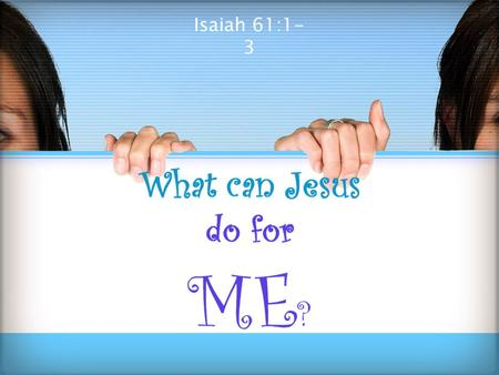Isaiah 61:1- 3.  Jesus has done much & performed many miracles. ◦ But, what can he do for ME? ◦ Tonight, we wish to answer that question!