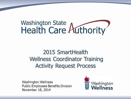2015 SmartHealth Wellness Coordinator Training Activity Request Process Washington Wellness Public Employees Benefits Division November 18, 2014.