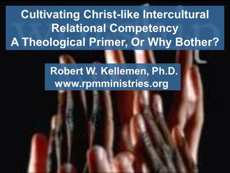 Cultivating Christ-like Intercultural Relational Competency A Theological Primer, Or Why Bother? Robert W. Kellemen, Ph.D. www.rpmministries.org.