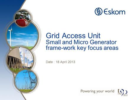 Grid Access Unit Small and Micro Generator frame-work key focus areas Date : 18 April 2013.