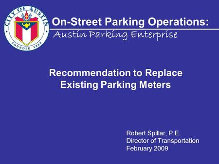 On-Street Parking Operations: Robert Spillar, P.E. Director of Transportation February 2009 Austin Parking Enterprise Recommendation to Replace Existing.
