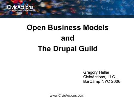 Www.CivicActions.com Open Business Models and The Drupal Guild Gregory Heller CivicActions, LLC BarCamp NYC 2006.
