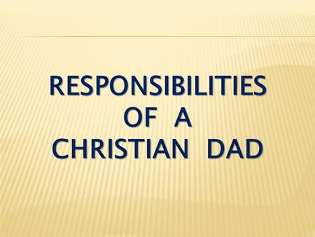 RESPONSIBILITIES OF A CHRISTIAN DAD. I. To Be a Provider.