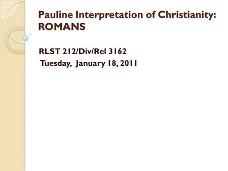 Pauline Interpretation of Christianity: ROMANS RLST 212/Div/Rel 3162 Tuesday, January 18, 2011.