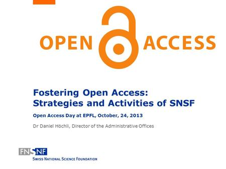 Fostering Open Access: Strategies and Activities of SNSF Open Access Day at EPFL, October, 24, 2013 Dr Daniel Höchli, Director of the Administrative Offices.