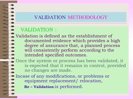 VALIDATION METHODOLOGY VALIDATION : Validation is defined as the establishment of documented evidence which provides a high degree of assurance that,