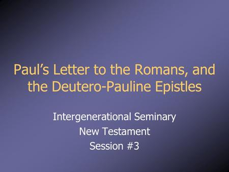 Paul's Letter to the Romans, and the Deutero-Pauline Epistles Intergenerational Seminary New Testament Session #3.
