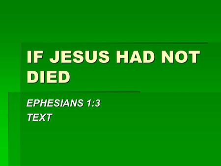 IF JESUS HAD NOT DIED EPHESIANS 1:3 TEXT. IF JESUS HAD NOT DIED  THERE WOULD HAVE BEEN NO PERFECT SACRIFICE  HEB. 9:24-26 – Not just any sacrifice 