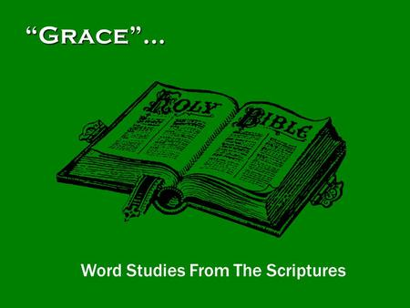 """Grace""… Word Studies From The Scriptures.  There are many ideas about ""grace"" taught today.  Some people ""say grace"" before meals.  Others believe."