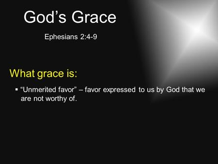 "God's Grace Ephesians 2:4-9 What grace is:  ""Unmerited favor"" – favor expressed to us by God that we are not worthy of."