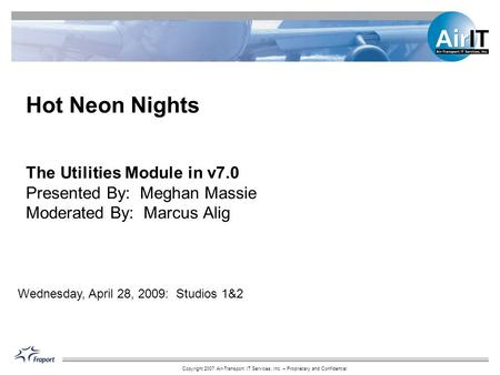 Copyright 2007 Air-Transport IT Services, Inc. – Proprietary and Confidential The Utilities Module in v7.0 Presented By: Meghan Massie Moderated By: Marcus.