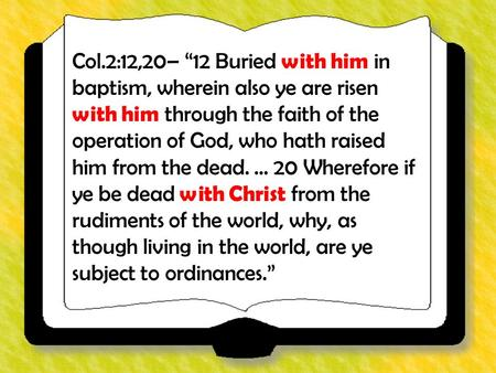 "Col.2:12,20– ""12 Buried with him in baptism, wherein also ye are risen with him through the faith of the operation of God, who hath raised him from the."