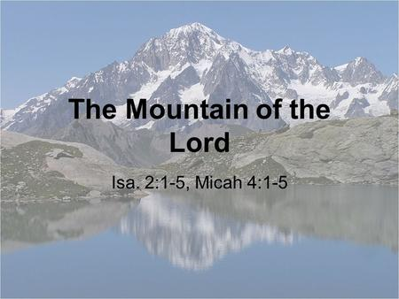 The Mountain of the Lord Isa. 2:1-5, Micah 4:1-5.