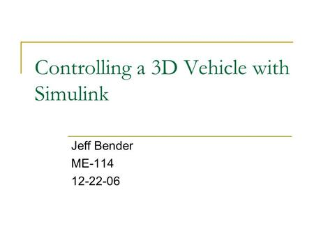 Controlling a 3D Vehicle with Simulink Jeff Bender ME-114 12-22-06.