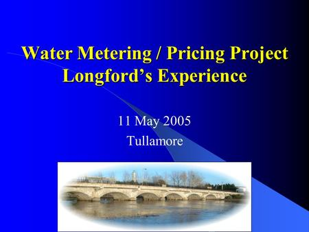 Water Metering / Pricing Project Longford's Experience 11 May 2005 Tullamore.
