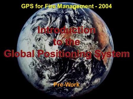 Introduction to the Global Positioning System Introduction to the Global Positioning System Pre-Work GPS for Fire Management - 2004.