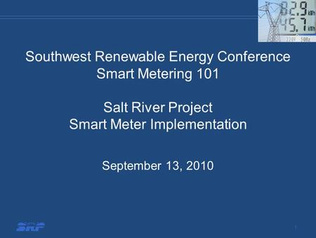 Southwest Renewable Energy Conference Smart Metering 101 Salt River Project Smart Meter Implementation September 13, 2010 1.