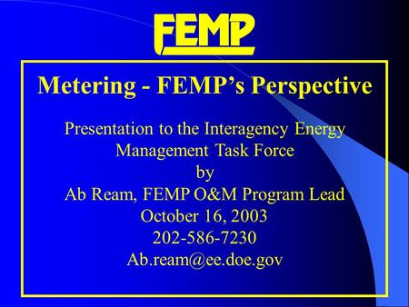 Metering - FEMP's Perspective Presentation to the Interagency Energy Management Task Force by Ab Ream, FEMP O&M Program Lead October 16, 2003 202-586-7230.