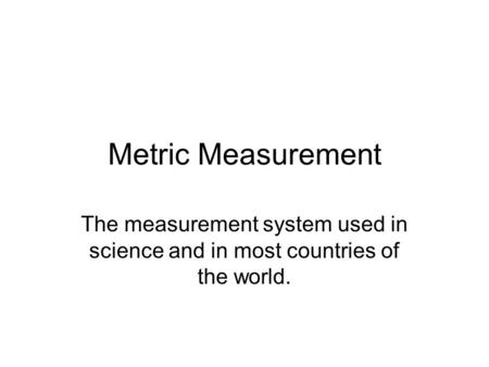 Metric Measurement The measurement system used in science and in most countries of the world.
