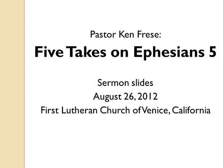 Pastor Ken Frese: Five Takes on Ephesians 5 Sermon slides August 26, 2012 First Lutheran Church of Venice, California.