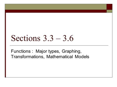 Sections 3.3 – 3.6 Functions : Major types, Graphing, Transformations, Mathematical Models.