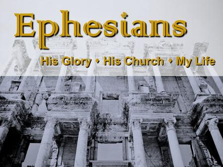 Ephesians Ephesians His Glory  His Church  My Life His Glory  His Church  My Life.