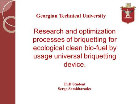 Research and optimization processes of briquetting for ecological clean bio-fuel by usage universal briquetting device. Georgian Technical University PhD.